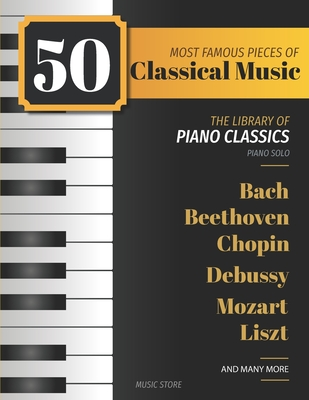 50 Most Famous Pieces Of Classical Music: The Library of Piano Classics Bach, Beethoven, Bizet, Chopin, Debussy, Liszt, Mozart, Schubert, Strauss and Cover Image