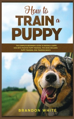 How to Train a Puppy: 2 BOOKS. The Complete Beginner's Guide to Raising a Happy Dog with Positive Puppy Training and Dog Training Basics Cover Image