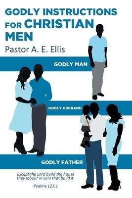 Godly Instructions for Christian Men: Godly Man, Godly Husband, Godly Father Cover Image