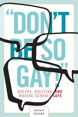 """""""Don't Be So Gay!"""": Queers, Bullying, and Making Schools Safe (Law and Society) Cover Image"""