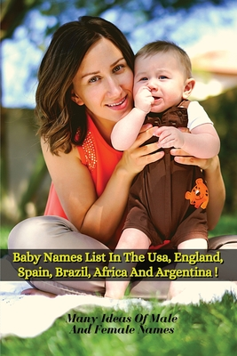 Baby Names List in the Usa, England, Spain, Brazil, Africa and Argentina: Many Ideas Of Male And Female Names From Around The World - Paperback Versio Cover Image
