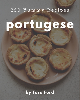 250 Yummy Portugese Recipes: The Yummy Portugese Cookbook for All Things Sweet and Wonderful! Cover Image