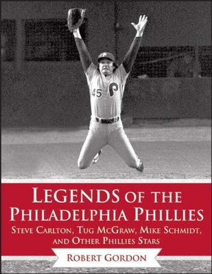Legends of the Philadelphia Phillies: Steve Carlton, Tug McGraw, Mike Schmidt, and Other Phillies Stars (Legends of the Team) Cover Image