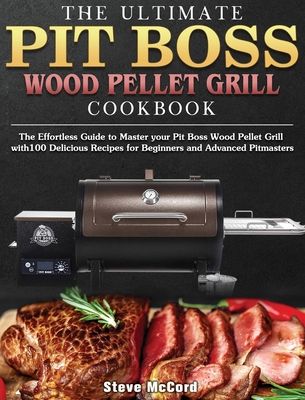 The Ultimate Pit Boss Wood Pellet Grill Cookbook: The Effortless Guide to Master your Pit Boss Wood Pellet Grill with100 Delicious Recipes for Beginne Cover Image