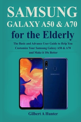 Samsung Galaxy A50 & A70 for the Elderly: The Basic and Advance User Guide to Help You Customize Your Samsung Galaxy A50 & A70 and Make it 10x Better Cover Image
