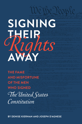 Signing Their Rights Away: The Fame and Misfortune of the Men Who Signed the United States Constitution Cover Image