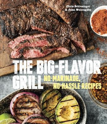 The Big-Flavor Grill: No-Marinade, No-Hassle Recipes for Delicious Steaks, Chicken, Ribs, Chops, Vegetables, Shrimp, and Fish [A Cookbook] Cover Image