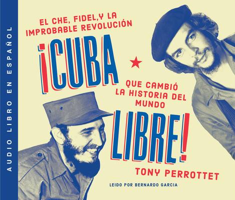 Cuba Libre: Cómo Una Banda de Guerrilleros Auto Entrenados Derrocó a Un Dictador Y Cambió La Historia del Mundo Cover Image