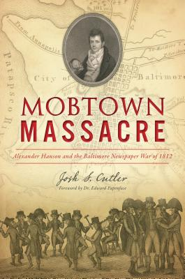 Mobtown Massacre: Alexander Hanson and the Baltimore Newspaper War of 1812 Cover Image
