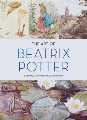 The Art of Beatrix Potter: Sketches, Paintings, and Illustrations Cover Image