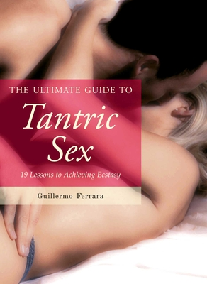 The Ultimate Guide to Tantric Sex: 19 Lessons to Achieving Ecstasy (Ultimate Guides) Cover Image