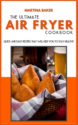 The Ultimate Air Fryer Cookbook: Quick And Easy Recipes That Will Help You To Stay Healthy Cover Image