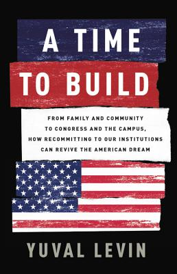 A Time to Build: From Family and Community to Congress and the Campus, How Recommitting to Our Institutions Can Revive the American Dream Cover Image