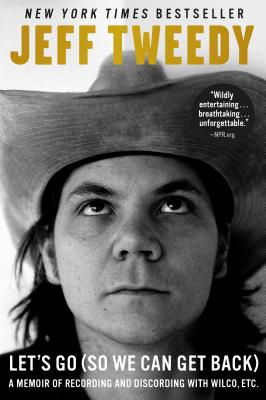 Let's Go (So We Can Get Back): A Memoir of Recording and Discording with Wilco, Etc. Jeff Tweedy, Dutton, $17,