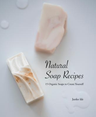 Natural Soap Recipes: 15 Organic Soaps to Create Yourself Cover Image