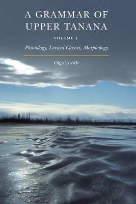 A Grammar of Upper Tanana, Volume 1: Phonology, Lexical Classes, Morphology Cover Image