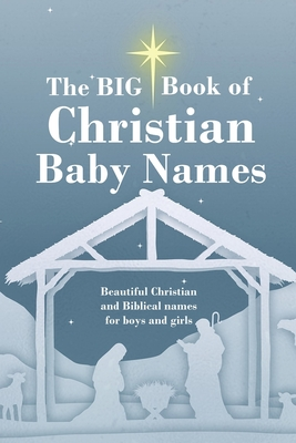 The BIG Book of Christian Baby Names: Beautiful Christian and Biblical baby names for boys and girls - Perfect maternity gift for church friends and f Cover Image