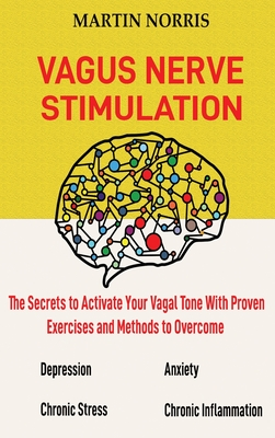 Vagus Nerve Stimulation: The Secrets to Activate Your Vagal Tone With 13 Proven Exercises and Methods to Overcome Depression, Relieve Chronic S Cover Image
