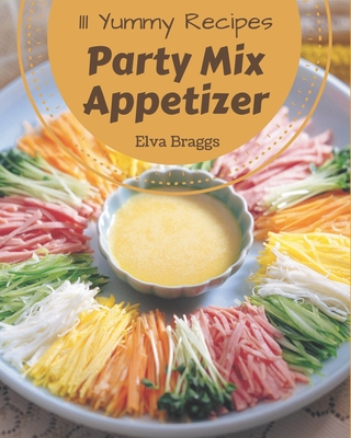 111 Yummy Party Mix Appetizer Recipes: A Yummy Party Mix Appetizer Cookbook You Will Love Cover Image