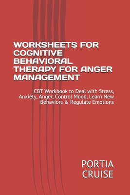 Worksheets for Cognitive Behavioral Therapy for Anger Management: CBT Workbook to Deal with Stress, Anxiety, Anger, Control Mood, Learn New Behaviors Cover Image