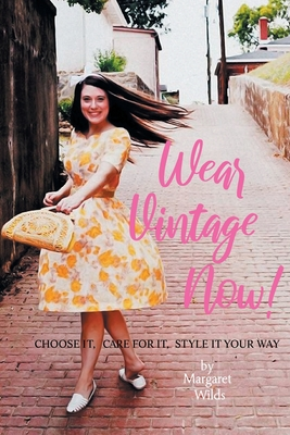 Wear Vintage Now!: Choose It, Care for It, Style It Your Way Cover Image