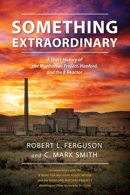 Something Extraordinary: A Short History of the Manhattan Project, Hanford, and the B Reactor cover
