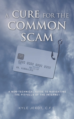A Cure For The Common Scam: A Non-Technical Guide for Navigating the Pitfalls of the Internet Cover Image