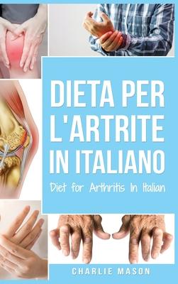 Dieta per l'Artrite In italiano/ Diet for Arthritis In Italian: Dieta Antinfiammatoria per Alleviare il Dolore da Artrite Cover Image