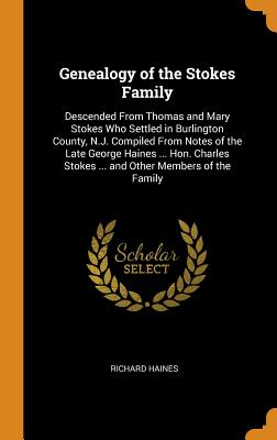 Genealogy of the Stokes Family: Descended from Thomas and Mary Stokes Who Settled in Burlington County, N.J. Compiled from Notes of the Late George Ha Cover Image