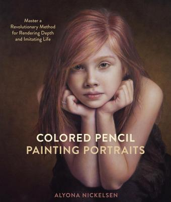 Colored Pencil Painting Portraits: Master a Revolutionary Method for Rendering Depth and Imitating Life Cover Image