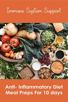 Immune System Support: Anti- Inflammatory Diet Meal Preps For 10 days: Anti Inflammatory Diet For Weight Loss Cover Image
