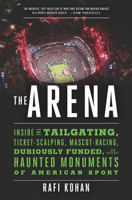 The Arena: Inside the Tailgating, Ticket-Scalping, Mascot-Racing, Dubiously Funded, and Possibly Haunted Monuments of American Sp Cover Image