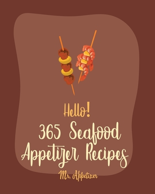 Hello! 365 Seafood Appetizer Recipes: Best Seafood Appetizer Cookbook Ever For Beginners [Book 1] Cover Image
