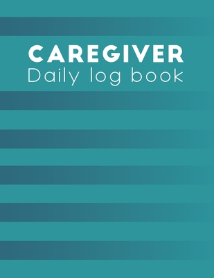 Caregiver Daily Log Book: caregiver handbook - A caregiving tracker and notebook for carers to help keep their notes organized: Record details o Cover Image
