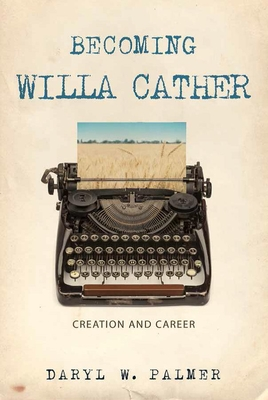 Becoming Willa Cather: Creation and Career Cover Image