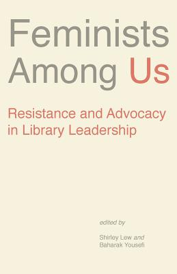 Feminists Among Us: Resistance and Advocacy in Library Leadership (Gender and Sexuality in Information Studies #9) Cover Image