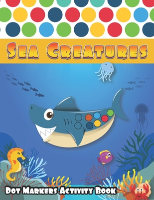 Dot Markers Activity Book: Sea Creatures: A Fun Journey in deep Sea life with friendly ocean animals and mermaid, Learn as you play - Do a dot pa Cover Image
