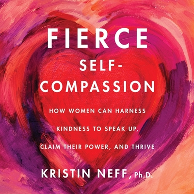 Fierce Self-Compassion Lib/E: How Women Can Harness Kindness to Speak Up, Claim Their Power, and Thrive Cover Image
