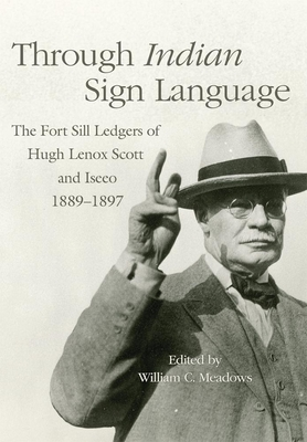 Through Indian Sign Language, 274: The Fort Sill Ledgers of Hugh Lenox Scott and Iseeo, 1889-1897 (Civilization of the American Indian #274) Cover Image