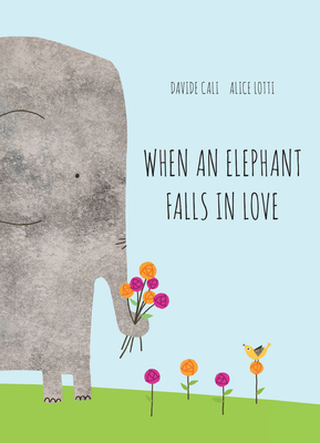 When an Elephant Falls in Love by Davide Cali and Alice Lotti