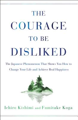 The Courage to Be Disliked: The Japanese Phenomenon That Shows You How to Change Your Life and Achieve Real Happiness Cover Image