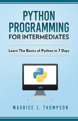 Python: Programming For Intermediates: Learn The Basics Of Python In 7 Days! Cover Image