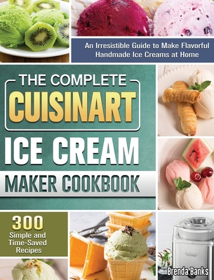 The Complete Cuisinart Ice Cream Maker Cookbook: An Irresistible Guide to Make Flavorful Handmade Ice Creams at Home with 300 Simple and Time-Saved Re Cover Image