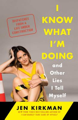 I Know What I'm Doing -- and Other Lies I Tell Myself: Dispatches from a Life Under Construction Cover Image