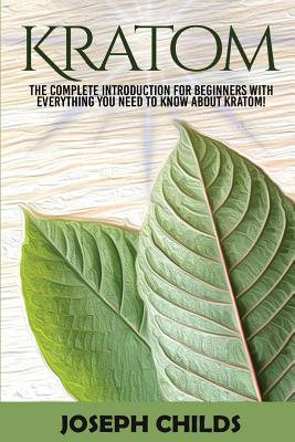 Kratom: The Complete Introduction for Beginners with Everything You Need to Know about Kratom! Cover Image