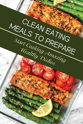 Clean Eating Meals To Prepare: Start Cooking Amazing Healthy Dishes: Eating Healthy For Beginners Cover Image