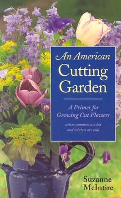 An American Cutting Garden: A Primer for Growing Cut Flowers Where Summers Are Hot and Winters Are Cold Cover Image