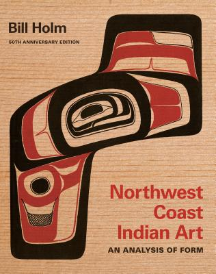 Northwest Coast Indian Art: An Analysis of Form, 50th Anniversary Edition (Native Art of the Pacific Northwest: A Bill Holm Center) Cover Image