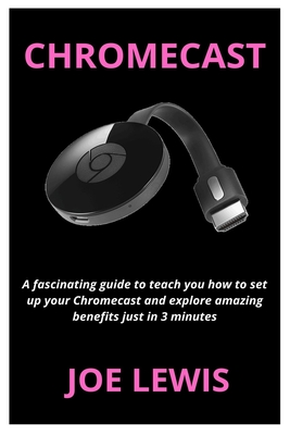 Chromecast: A fascinating guide to teach you how to set up your Chromecast and explore amazing benefits just in 3 minutes Cover Image