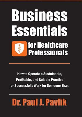 Business Essentials for Healthcare Professionals: How to Operate a Sustainable, Profitable, and Salable Practice or Successfully Work for Someone Else Cover Image